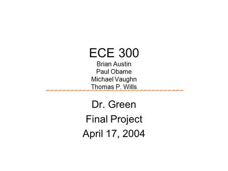 ECE 300 Brian Austin Paul Obame Michael Vaughn Thomas P. Wills Dr. Green Final Project April 17, 2004.