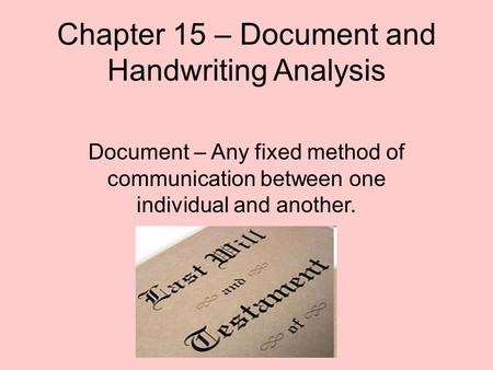 Chapter 15 – Document and Handwriting Analysis Document – Any fixed method of communication between one individual and another.
