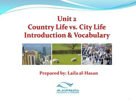 1 Prepared by: Laila al-Hasan. Unit 2: Country Life vs. City Life Part 1: Introduction Part 2: Vocabulary Definitions Exercises 2Prepared by: Laila al-Hasan.
