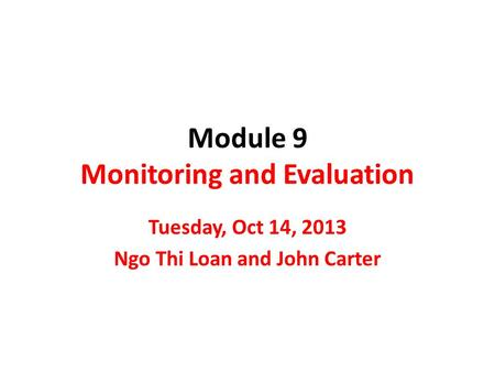 Module 9 Monitoring and Evaluation Tuesday, Oct 14, 2013 Ngo Thi Loan and John Carter.