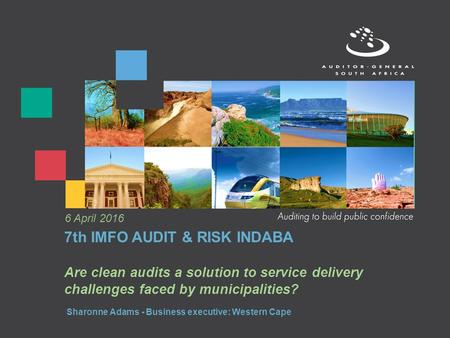 7th IMFO AUDIT & RISK INDABA Are clean audits a solution to service delivery challenges faced by municipalities? 6 April 2016 Sharonne Adams - Business.