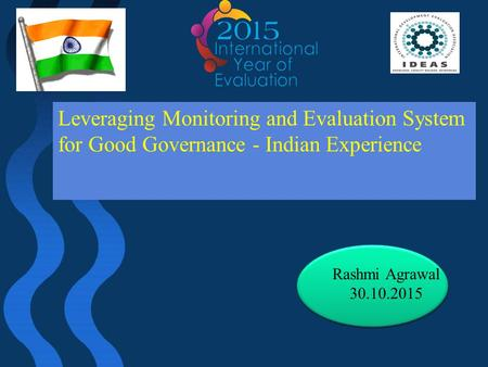 Leveraging Monitoring and Evaluation System for Good Governance - Indian Experience Rashmi Agrawal 30.10.2015.