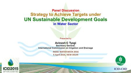 Panel Discussion Strategy to Achieve Targets under UN Sustainable Development Goals in Water Sector Presented by Avinash C Tyagi Secretary General, International.