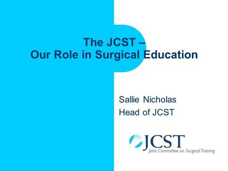 The JCST – Our Role in Surgical Education Sallie Nicholas Head of JCST.