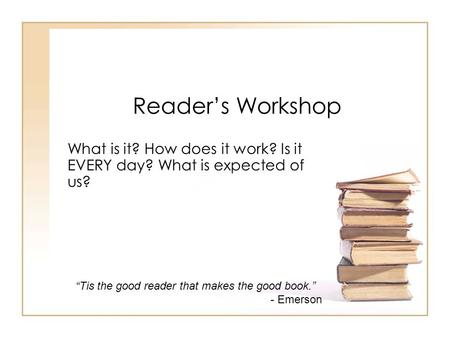 "Reader's Workshop What is it? How does it work? Is it EVERY day? What is expected of us? ""Tis the good reader that makes the good book."" - Emerson."