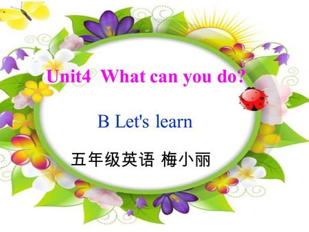 Unit4 What can you do? B Let's learn 五年级英语 梅小丽 What can you do?What can you do? Dance,dance. I can dance. What can you do?What can you do? Sing,sing.I.