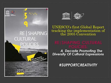UNESCO's first Global Report tracking the implementation of the 2005 Convention RE|SHAPING CULTURAL POLICIES: A Decade Promoting The Diversity Of Cultural.