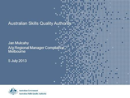 Australian Skills Quality Authority Jan Mulcahy A/g Regional Manager Compliance, Melbourne 5 July 2013.