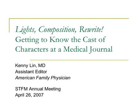 Lights, Composition, Rewrite! Getting to Know the Cast of Characters at a Medical Journal Kenny Lin, MD Assistant Editor American Family Physician STFM.