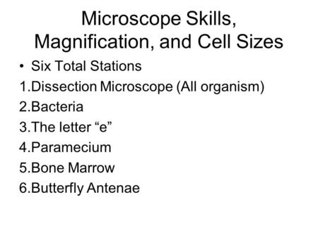 "Microscope Skills, Magnification, and Cell Sizes Six Total Stations 1.Dissection Microscope (All organism) 2.Bacteria 3.The letter ""e"" 4.Paramecium 5.Bone."