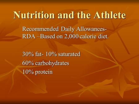 Nutrition and the Athlete Recommended Daily Allowances- RDA –Based on 2,000 calorie diet. 30% fat- 10% saturated 60% carbohydrates 10% protein.
