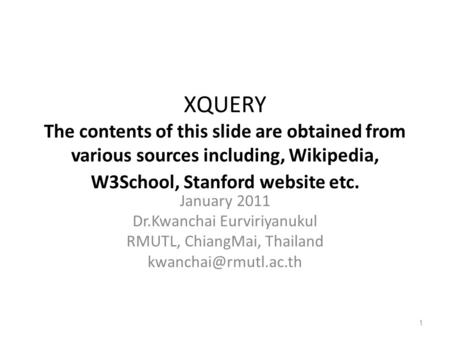 XQUERY The contents of this slide are obtained from various sources including, Wikipedia, W3School, Stanford website etc. January 2011 Dr.Kwanchai Eurviriyanukul.