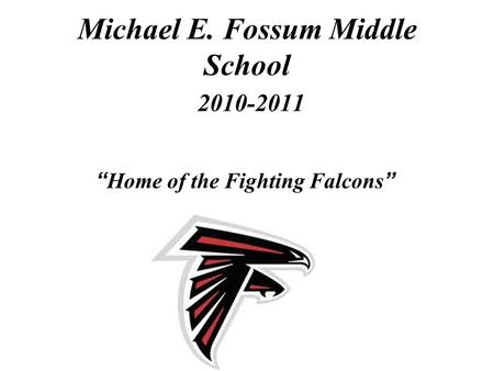 "Michael E. Fossum Middle School 2010-2011 "" Home of the Fighting Falcons """
