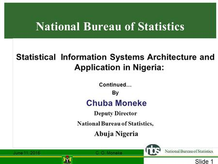Slide 1 National Bureau of Statistics Statistical Information Systems Architecture and Application in Nigeria: Continued… By Chuba Moneke Deputy Director.