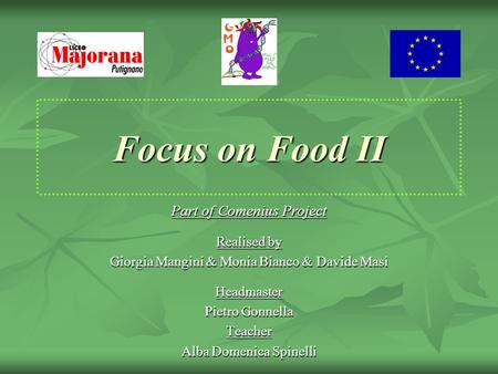 Focus on Food II Part of Comenius Project Realised by Giorgia Mangini & Monia Bianco & Davide Masi Headmaster Pietro Gonnella Teacher Alba Domenica Spinelli.