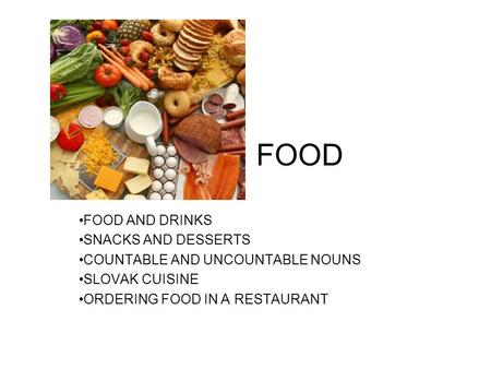 FOOD FOOD AND DRINKS SNACKS AND DESSERTS COUNTABLE AND UNCOUNTABLE NOUNS SLOVAK CUISINE ORDERING FOOD IN A RESTAURANT.