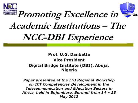 Promoting Excellence in Academic Institutions – The NCC-DBI Experience Prof. U.G. Danbatta Vice President Digital Bridge Institute (DBI), Abuja, Nigeria.