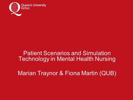Patient Scenarios and Simulation Technology in Mental Health Nursing Marian Traynor & Fiona Martin (QUB)