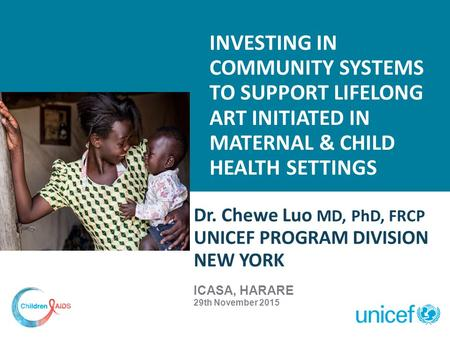 INVESTING IN COMMUNITY SYSTEMS TO SUPPORT LIFELONG ART INITIATED IN MATERNAL & CHILD HEALTH SETTINGS Dr. Chewe Luo MD, PhD, FRCP UNICEF PROGRAM DIVISION.