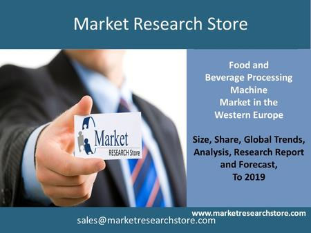 Food and Beverage Processing Machine Market in the Western Europe Size, Share, Global Trends, Analysis, Research Report and Forecast, To 2019 www.marketresearchstore.com.