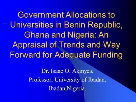 Government Allocations to Universities in Benin Republic, Ghana and Nigeria: An Appraisal of Trends and Way Forward for Adequate Funding Dr. Isaac O. Akinyele.
