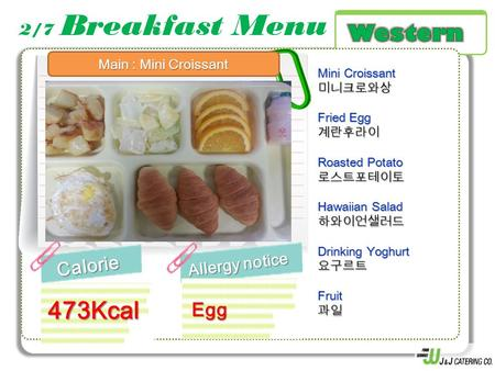 2/7 Breakfast MenuCalorie Allergy notice 473Kcal Mini Croissant 미니크로와상 Fried Egg 계란후라이 Roasted Potato 로스트포테이토 Hawaiian Salad 하와이언샐러드 Drinking Yoghurt 요구르트Fruit과일.