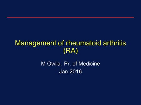 Management of rheumatoid arthritis (RA) M Owlia, Pr. of Medicine Jan 2016.