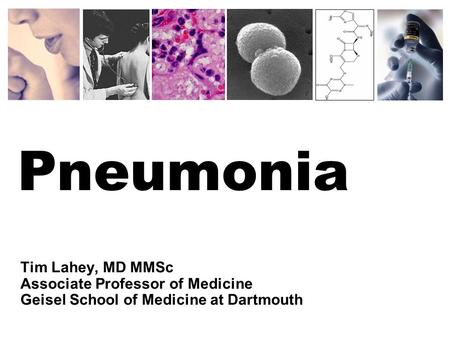 Pneumonia Tim Lahey, MD MMSc Associate Professor of Medicine Geisel School of Medicine at Dartmouth.
