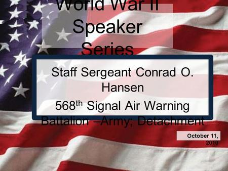 World War II Speaker Series Staff Sergeant Conrad O. Hansen 568 th Signal Air Warning Battalion –Army; Detachment October 11, 2010.