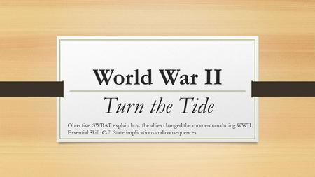 World War II Turn the Tide Objective: SWBAT explain how the allies changed the momentum during WWII. Essential Skill: C-7: State implications and consequences.