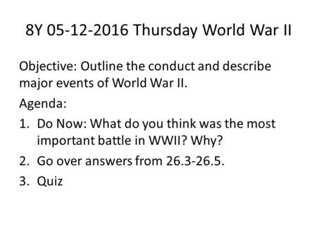 8Y 05-12-2016 Thursday World War II Objective: Outline the conduct and describe major events of World War II. Agenda: 1.Do Now: What do you think was the.