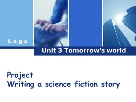 L o g o Unit 3 Tomorrow ' s world Project Writing a science fiction story.