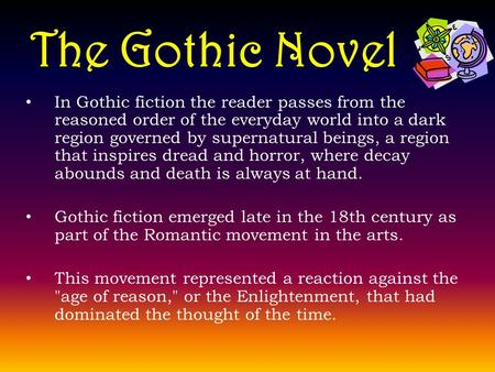 The Gothic Novel In Gothic fiction the reader passes from the reasoned order of the everyday world into a dark region governed by supernatural beings,