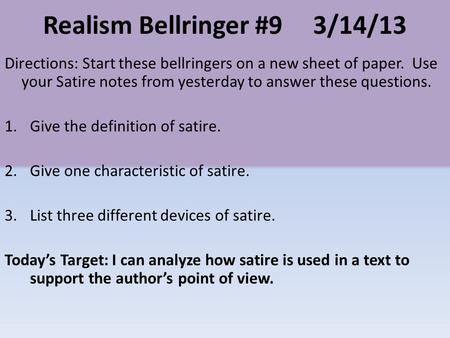 Realism Bellringer #93/14/13 Directions: Start these bellringers on a new sheet of paper. Use your Satire notes from yesterday to answer these questions.