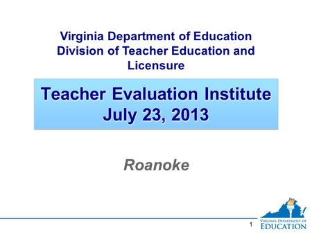 1 Teacher Evaluation Institute July 23, 2013 Roanoke Virginia Department of Education Division of Teacher Education and Licensure.