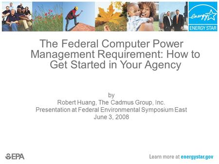 The Federal Computer Power Management Requirement: How to Get Started in Your Agency by Robert Huang, The Cadmus Group, Inc. Presentation at Federal Environmental.