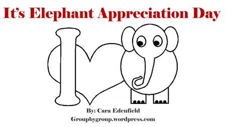 It's Elephant Appreciation Day By: Cara Edenfield Groupbygroup.wordpress.com.