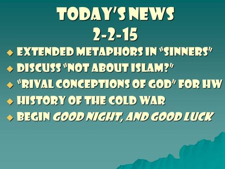 "TODAY'S NEWS 2-2-15  Extended metaphors in ""Sinners""  discuss ""not about islam?""  ""rival conceptions of god"" for hw  History of the cold war  begin."
