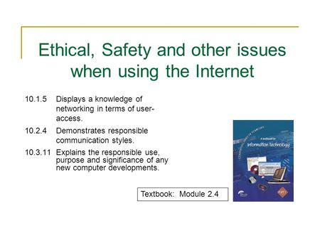 Ethical, Safety and other issues when using the Internet 10.1.5Displays a knowledge of networking in terms of user- access. 10.2.4Demonstrates responsible.