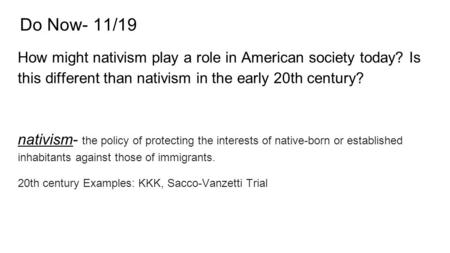 Do Now- 11/19 How might nativism play a role in American society today? Is this different than nativism in the early 20th century? nativism- the policy.