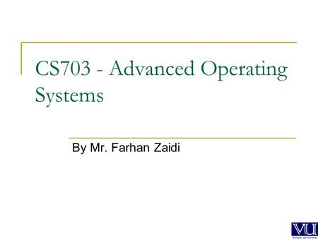 CS703 - Advanced Operating Systems By Mr. Farhan Zaidi.