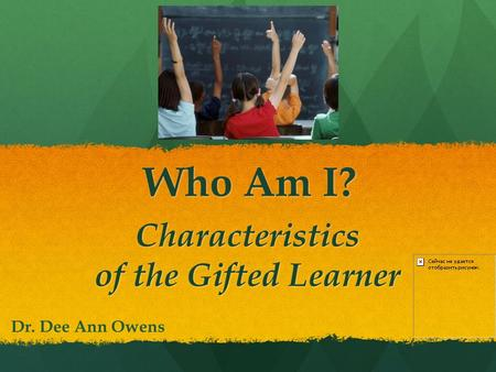 Who Am I? Characteristics of the Gifted Learner Dr. Dee Ann Owens.