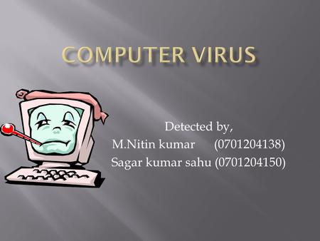 Detected by, M.Nitin kumar (0701204138) Sagar kumar sahu (0701204150)