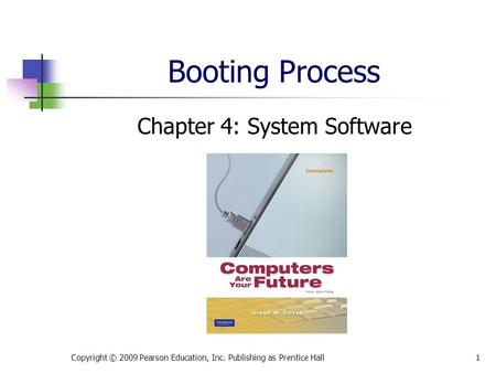 Booting Process Chapter 4: System Software Copyright © 2009 Pearson Education, Inc. Publishing as Prentice Hall1.