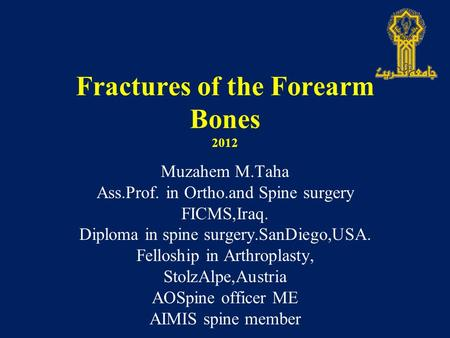 Fractures of the Forearm Bones 2012 Muzahem M.Taha Ass.Prof. in Ortho.and Spine surgery FICMS,Iraq. Diploma in spine surgery.SanDiego,USA. Felloship in.