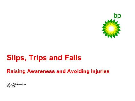 Slips, Trips and Falls Raising Awareness and Avoiding Injuries IST – Oil Americas 2Q 2006.