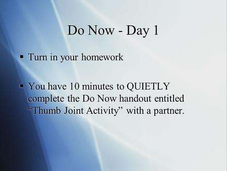 "Do Now - Day 1  Turn in your homework  You have 10 minutes to QUIETLY complete the Do Now handout entitled ""Thumb Joint Activity"" with a partner.  Turn."