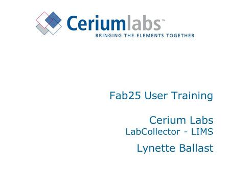 Fab25 User Training Cerium Labs LabCollector - LIMS Lynette Ballast.