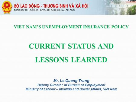 VIET NAM'S UNEMPLOYMENT INSURANCE POLICY CURRENT STATUS AND LESSONS LEARNED Mr. Le Quang Trung Deputy Director of Bureau of Employment Ministry of Labour.