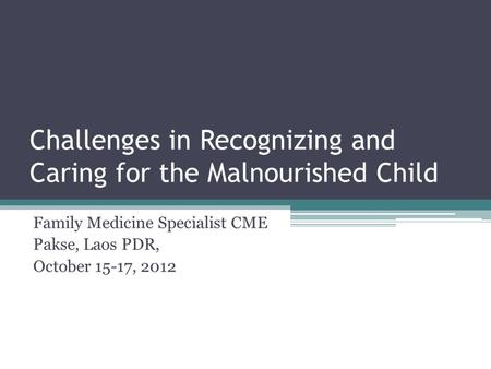 Challenges in Recognizing and Caring for the Malnourished Child Family Medicine Specialist CME Pakse, Laos PDR, October 15-17, 2012.